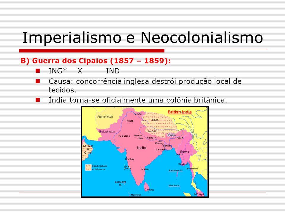 Imperialismo e Neocolonialismo B) Guerra dos Cipaios (1857 – 1859): ING*XIND Causa: concorrência inglesa destrói produção local de tecidos. Índia torn
