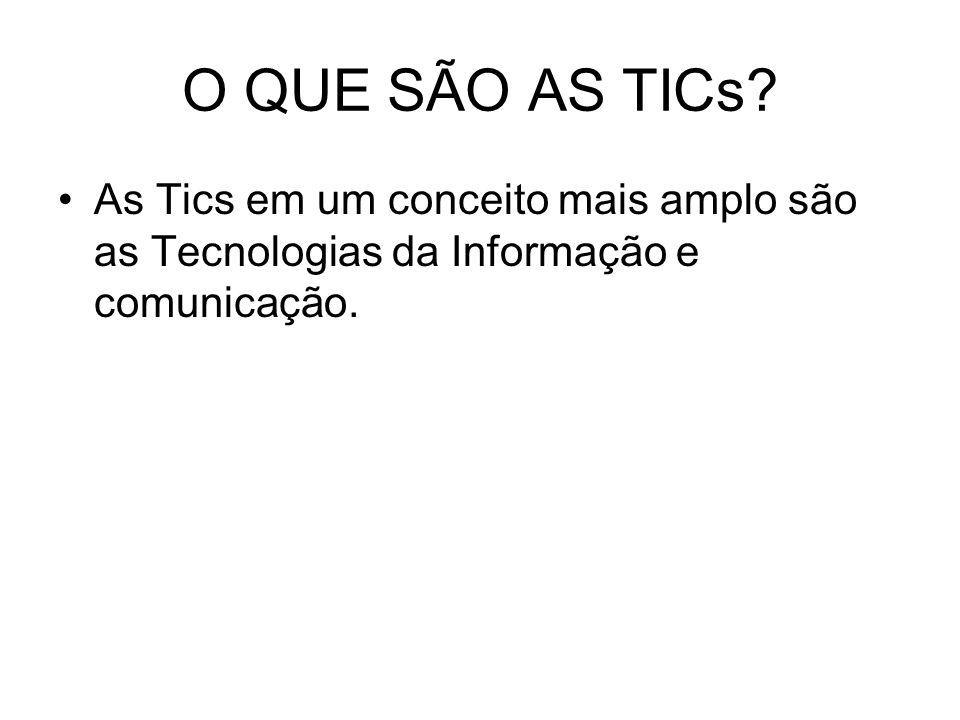 O QUE SÃO AS TICs? As Tics em um conceito mais amplo são as Tecnologias da Informação e comunicação.