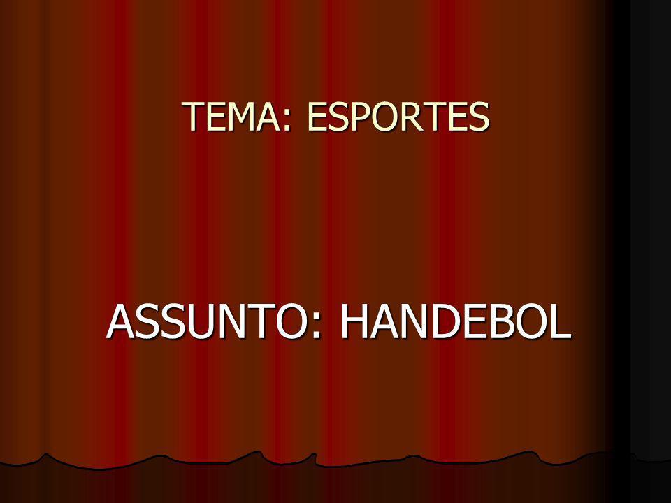 TEMA: ESPORTES ASSUNTO: HANDEBOL ASSUNTO: HANDEBOL