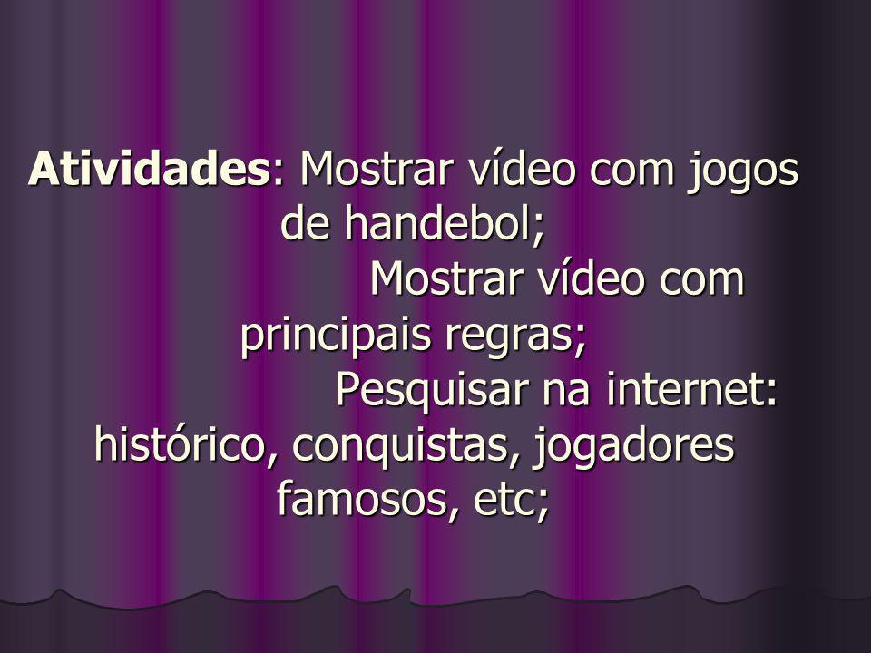 Atividades: Mostrar vídeo com jogos de handebol; Mostrar vídeo com principais regras; Pesquisar na internet: histórico, conquistas, jogadores famosos,