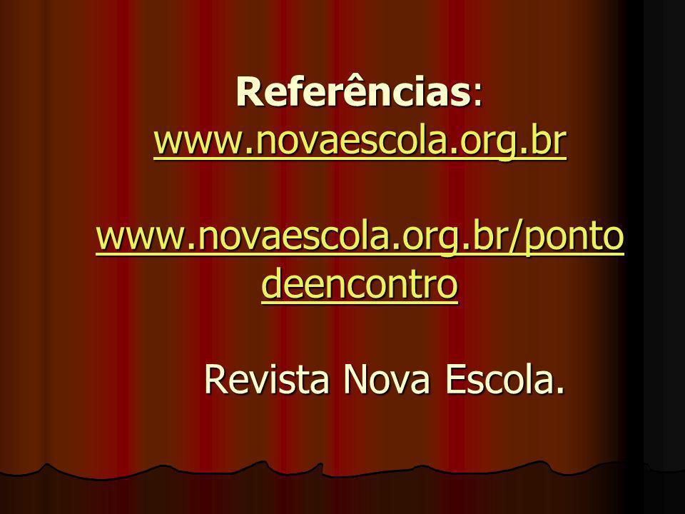 Referências: www.novaescola.org.br www.novaescola.org.br/ponto deencontro Revista Nova Escola. www.novaescola.org.br www.novaescola.org.br/ponto deenc