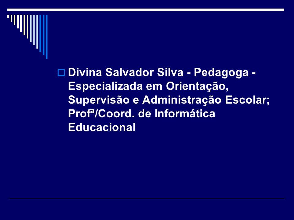 Divina Salvador Silva - Pedagoga - Especializada em Orientação, Supervisão e Administração Escolar; Profª/Coord. de Informática Educacional