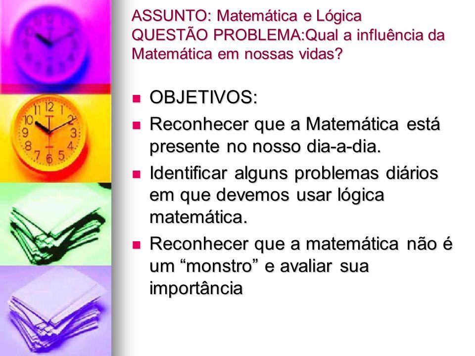 ASSUNTO: Matemática e Lógica QUESTÃO PROBLEMA:Qual a influência da Matemática em nossas vidas? OBJETIVOS: OBJETIVOS: Reconhecer que a Matemática está