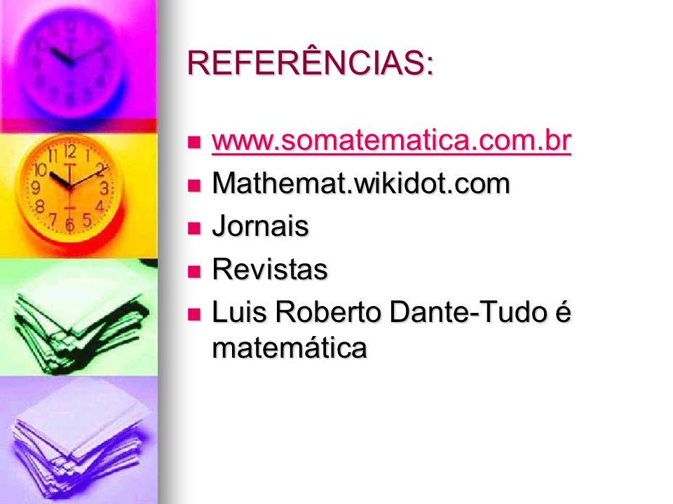 REFERÊNCIAS: www.somatematica.com.br www.somatematica.com.br www.somatematica.com.br Mathemat.wikidot.com Mathemat.wikidot.com Jornais Jornais Revistas Revistas Luis Roberto Dante-Tudo é matemática Luis Roberto Dante-Tudo é matemática