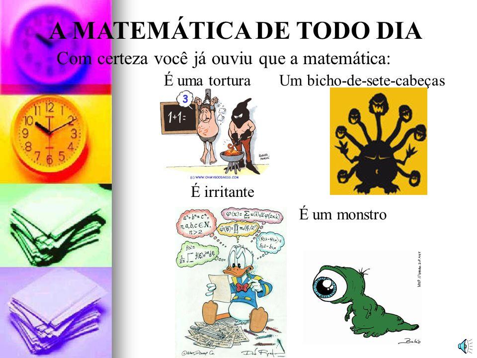 A MATEMÁTICA DE TODO DIA Com certeza você já ouviu que a matemática: É um monstro Um bicho-de-sete-cabeças É irritante É uma tortura