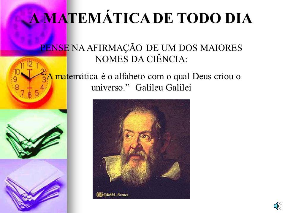 A MATEMÁTICA DE TODO DIA PENSE NA AFIRMAÇÃO DE UM DOS MAIORES NOMES DA CIÊNCIA: A matemática é o alfabeto com o qual Deus criou o universo.