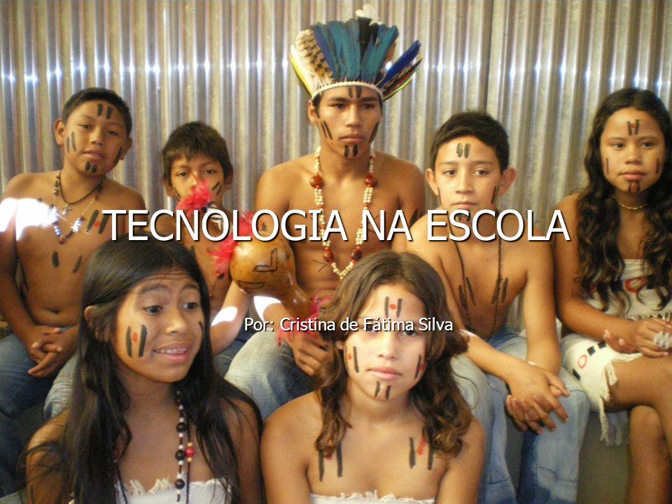TECNOLOGIA NA ESCOLA Por: Cristina de Fátima Silva