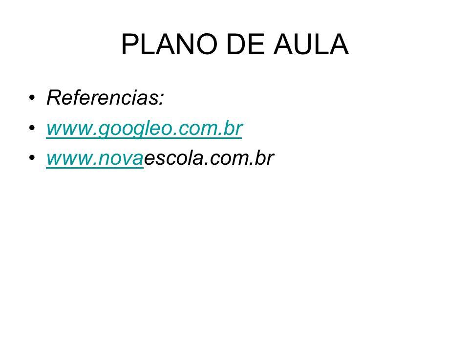 PLANO DE AULA Referencias: www.googleo.com.br www.novaescola.com.brwww.nova