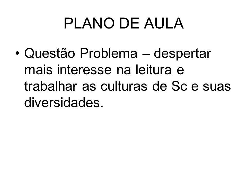 PLANO DE AULA Questão Problema – despertar mais interesse na leitura e trabalhar as culturas de Sc e suas diversidades.