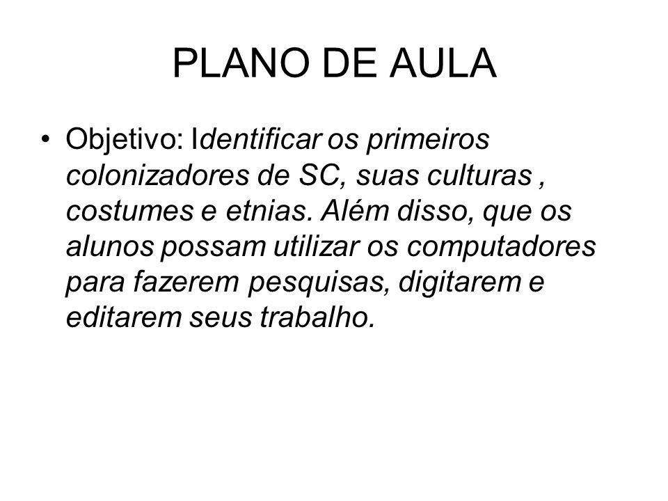 PLANO DE AULA Objetivo: Identificar os primeiros colonizadores de SC, suas culturas, costumes e etnias. Além disso, que os alunos possam utilizar os c