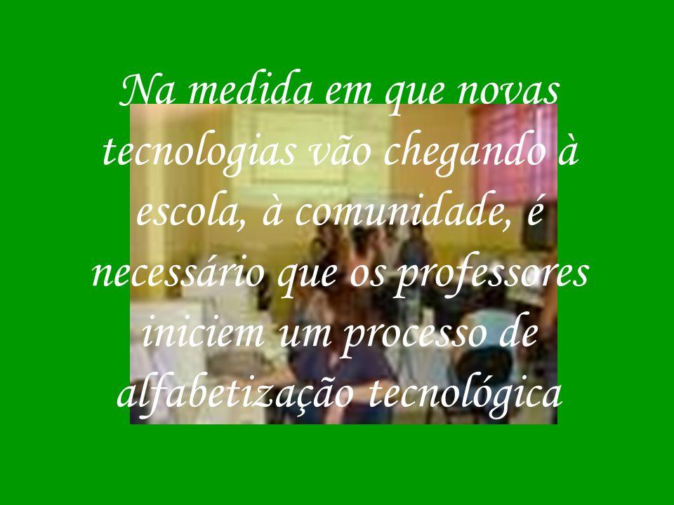 Na medida em que novas tecnologias vão chegando à escola, à comunidade, é necessário que os professores iniciem um processo de alfabetização tecnológi