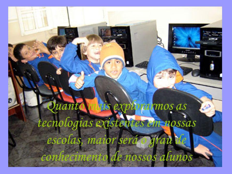 Quanto mais explorarmos as tecnologias existentes em nossas escolas, maior será o grau de conhecimento de nossos alunos