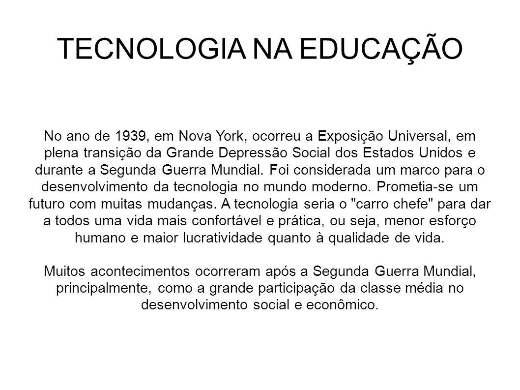 TECNOLOGIA NA EDUCAÇÃO No ano de 1939, em Nova York, ocorreu a Exposição Universal, em plena transição da Grande Depressão Social dos Estados Unidos e