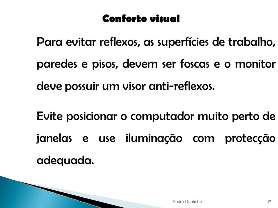 17 Conforto visual Para evitar reflexos, as superfícies de trabalho, paredes e pisos, devem ser foscas e o monitor deve possuir um visor anti-reflexos