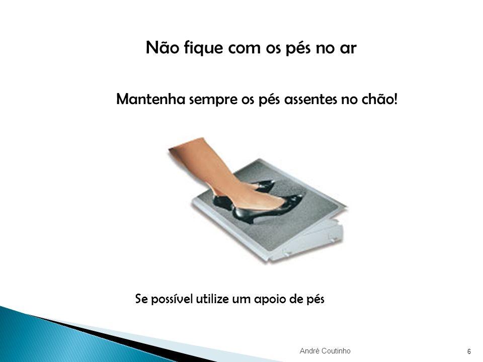 6 Mantenha sempre os pés assentes no chão! Se possível utilize um apoio de pés Não fique com os pés no ar André Coutinho