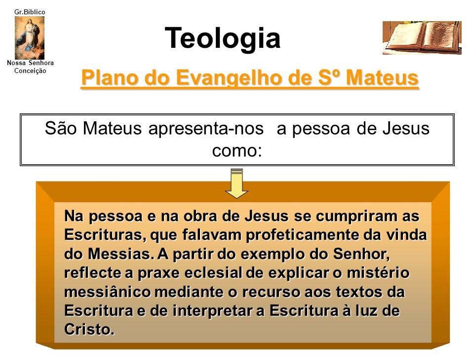 Nossa Senhora Conceição Gr.Bíblico Plano do Evangelho de Sº Mateus Teologia São Mateus apresenta-nos a pessoa de Jesus como: Na pessoa e na obra de Je