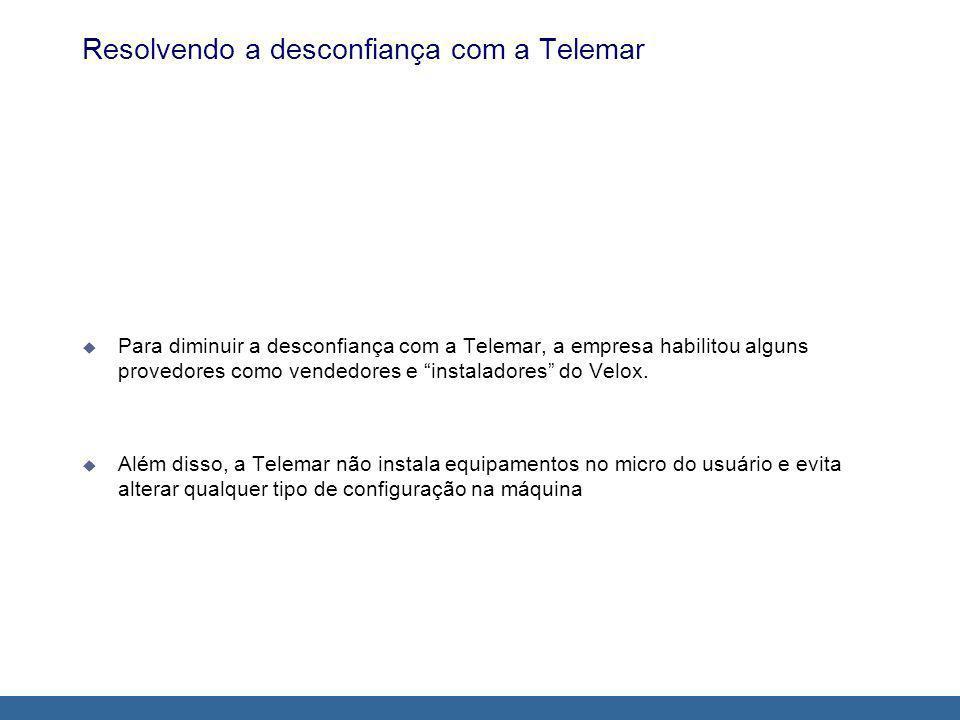 Resolvendo a desconfiança com a Telemar Para diminuir a desconfiança com a Telemar, a empresa habilitou alguns provedores como vendedores e instaladores do Velox.