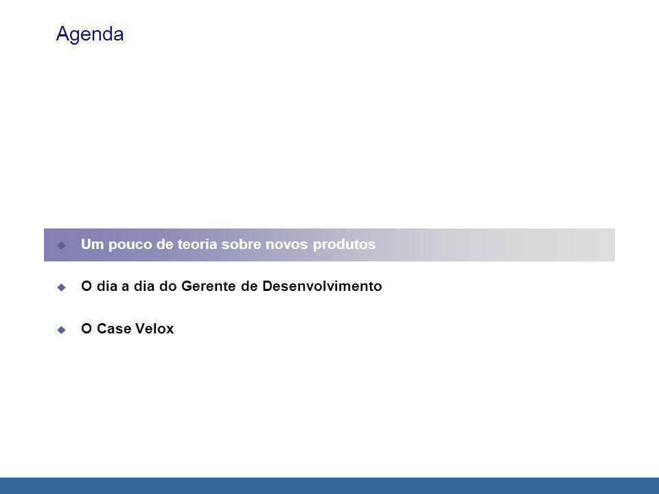 Agenda Um pouco de teoria sobre novos produtos O dia a dia do Gerente de Desenvolvimento O Case Velox