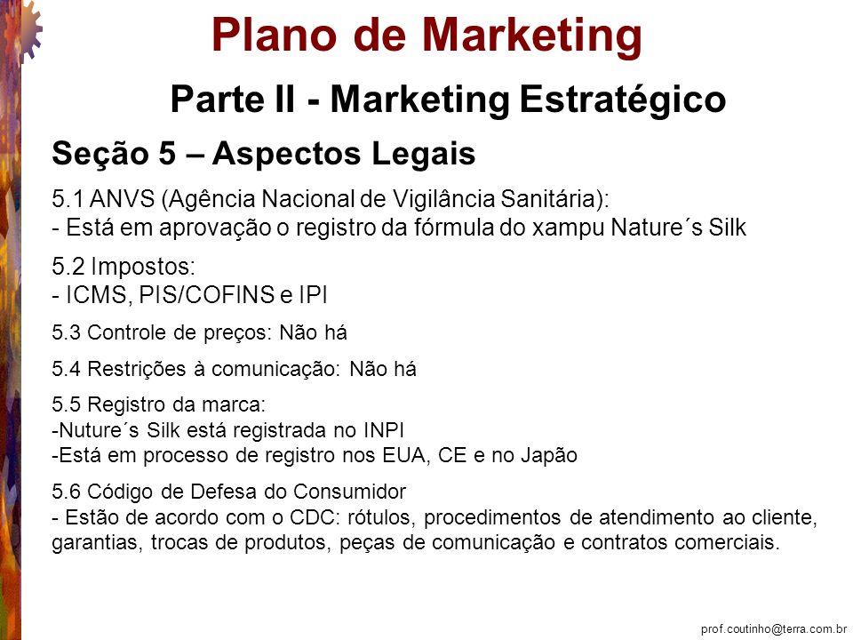 prof.coutinho@terra.com.br Plano de Marketing Parte II - Marketing Estratégico Seção 5 – Aspectos Legais 5.1 ANVS (Agência Nacional de Vigilância Sanitária): - Está em aprovação o registro da fórmula do xampu Nature´s Silk 5.2 Impostos: - ICMS, PIS/COFINS e IPI 5.3 Controle de preços: Não há 5.4 Restrições à comunicação: Não há 5.5 Registro da marca: -Nuture´s Silk está registrada no INPI -Está em processo de registro nos EUA, CE e no Japão 5.6 Código de Defesa do Consumidor - Estão de acordo com o CDC: rótulos, procedimentos de atendimento ao cliente, garantias, trocas de produtos, peças de comunicação e contratos comerciais.