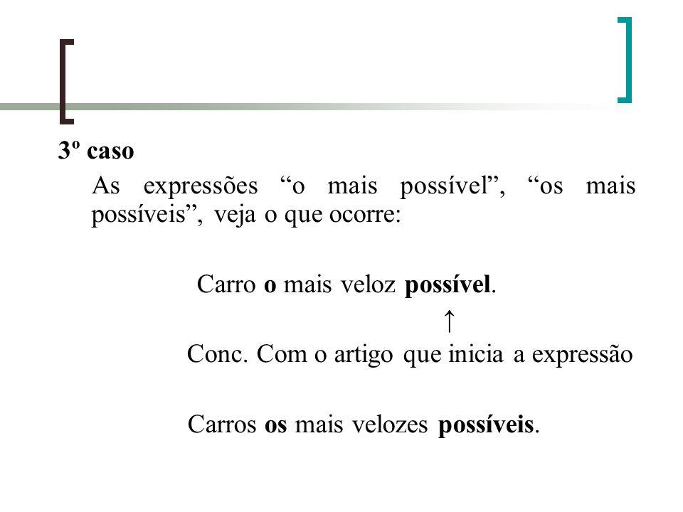 3º caso As expressões o mais possível, os mais possíveis, veja o que ocorre: Carro o mais veloz possível. Conc. Com o artigo que inicia a expressão Ca