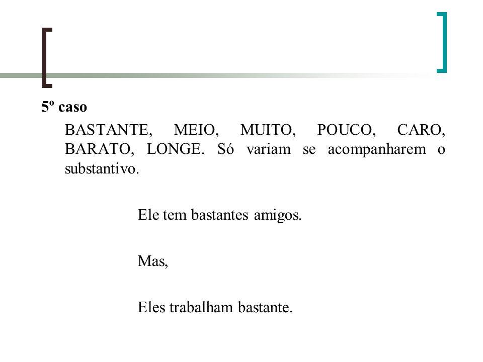 5º caso BASTANTE, MEIO, MUITO, POUCO, CARO, BARATO, LONGE. Só variam se acompanharem o substantivo. Ele tem bastantes amigos. Mas, Eles trabalham bast