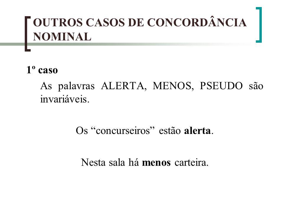 OUTROS CASOS DE CONCORDÂNCIA NOMINAL 1º caso As palavras ALERTA, MENOS, PSEUDO são invariáveis. Os concurseiros estão alerta. Nesta sala há menos cart
