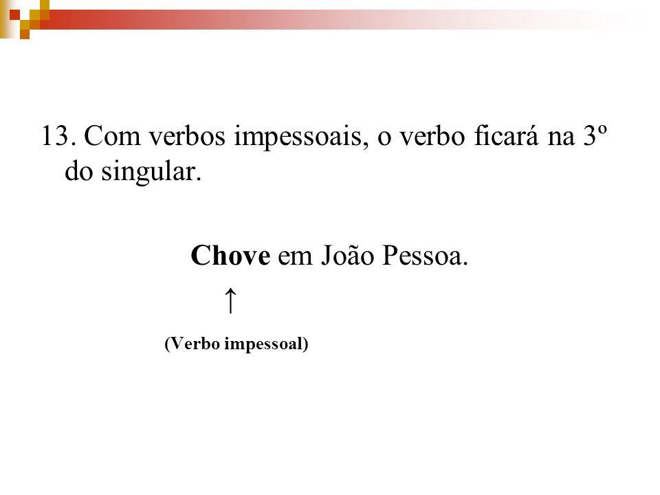 13. Com verbos impessoais, o verbo ficará na 3º do singular. Chove em João Pessoa. (Verbo impessoal)
