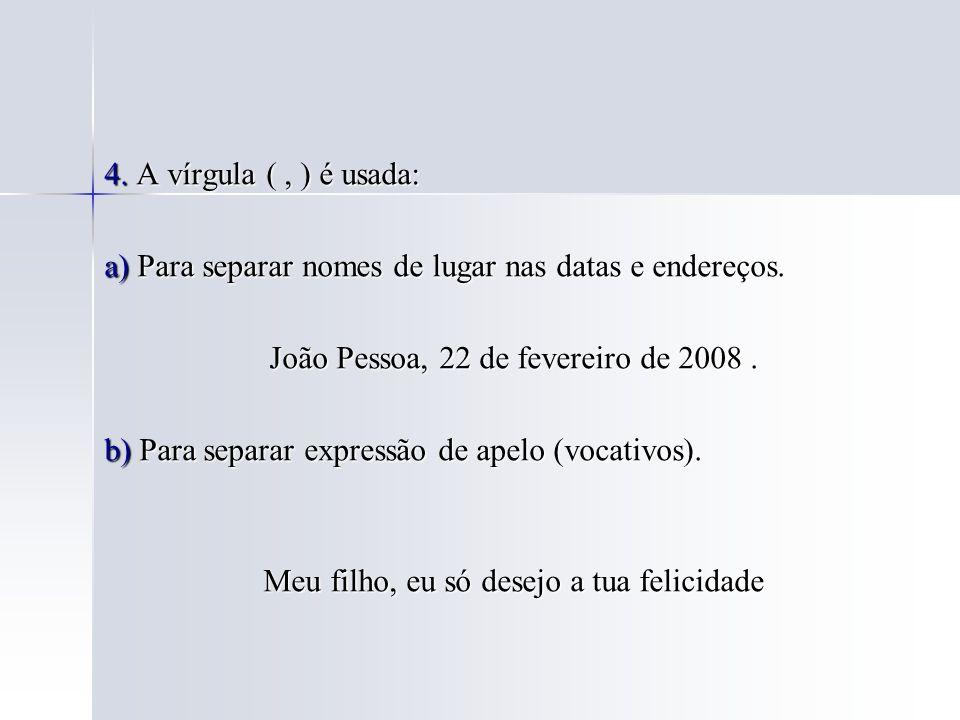 4. A vírgula (, ) é usada: a) Para separar nomes de lugar nas datas e endereços. João Pessoa, 22 de fevereiro de 2008. João Pessoa, 22 de fevereiro de