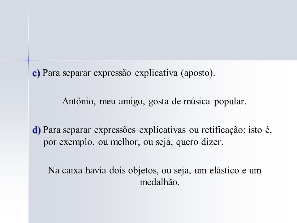 c) Para separar expressão explicativa (aposto). Antônio, meu amigo, gosta de música popular. d) Para separar expressões explicativas ou retificação: i