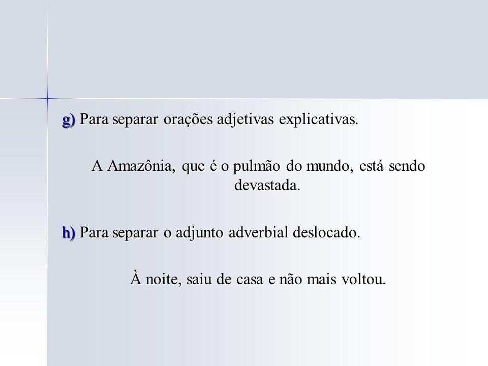 g) Para separar orações adjetivas explicativas. A Amazônia, que é o pulmão do mundo, está sendo devastada. h) Para separar o adjunto adverbial desloca