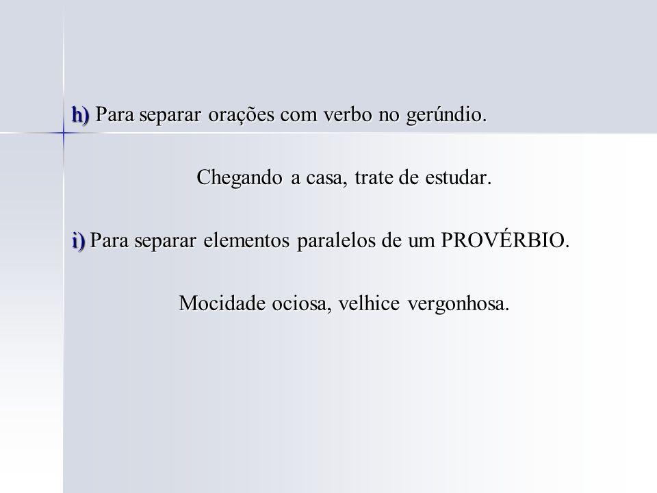 h) Para separar orações com verbo no gerúndio. Chegando a casa, trate de estudar. Chegando a casa, trate de estudar. i) Para separar elementos paralel