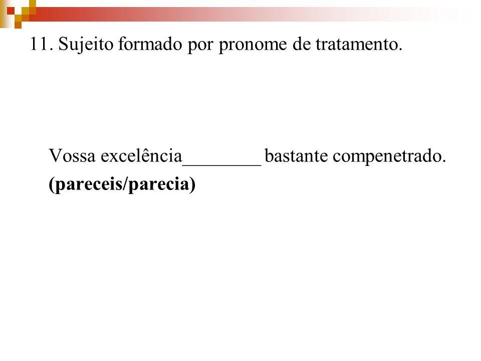 11. Sujeito formado por pronome de tratamento. Vossa excelência________ bastante compenetrado. (pareceis/parecia)