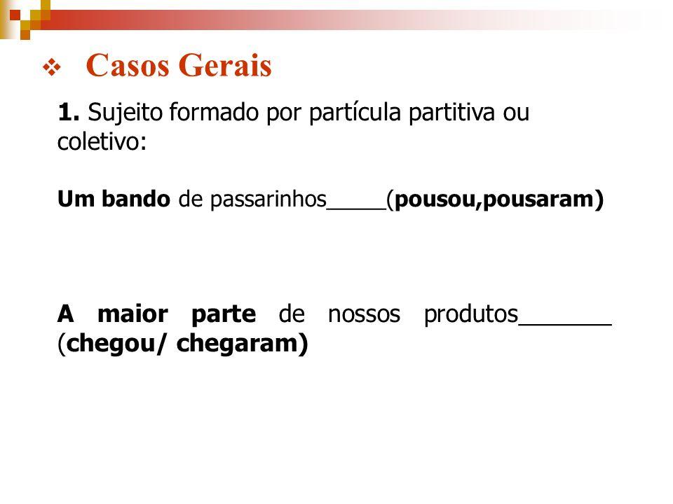 Casos Gerais 1. Sujeito formado por partícula partitiva ou coletivo: Um bando de passarinhos_____(pousou,pousaram) A maior parte de nossos produtos___