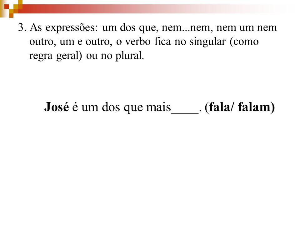 3. As expressões: um dos que, nem...nem, nem um nem outro, um e outro, o verbo fica no singular (como regra geral) ou no plural. José é um dos que mai