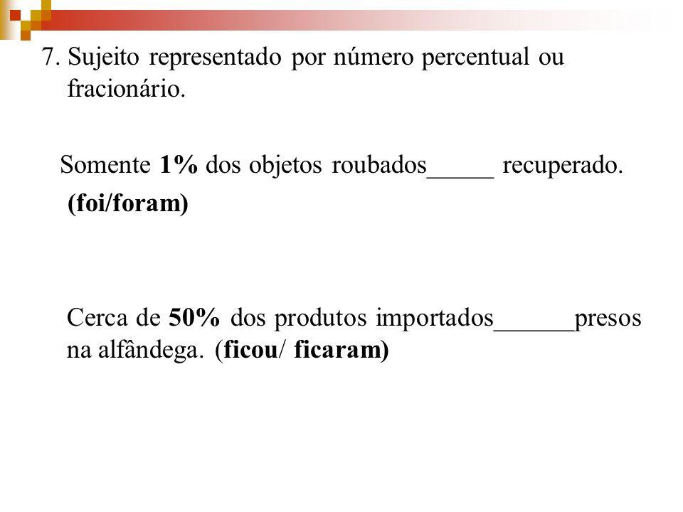 7. Sujeito representado por número percentual ou fracionário. Somente 1% dos objetos roubados_____ recuperado. (foi/foram) Cerca de 50% dos produtos i