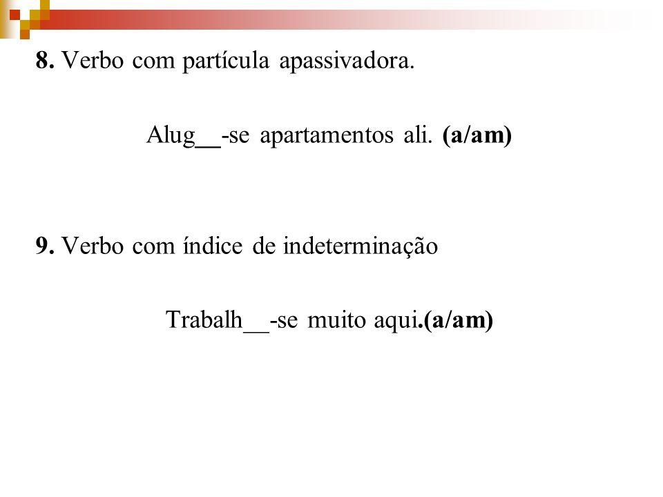8. Verbo com partícula apassivadora. Alug__-se apartamentos ali. (a/am) 9. Verbo com índice de indeterminação Trabalh__-se muito aqui.(a/am)