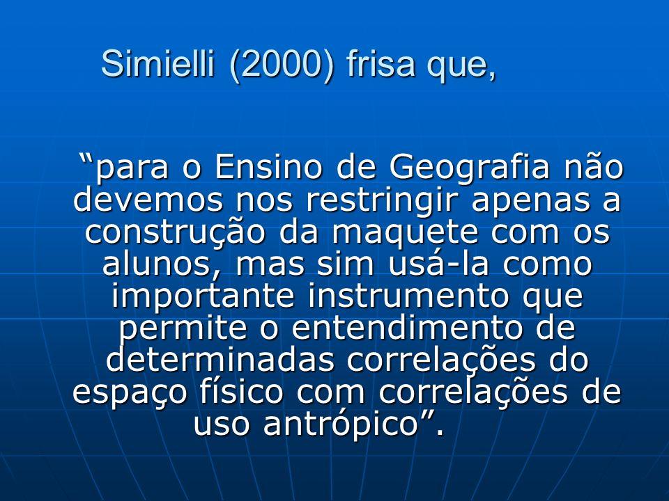 Simielli (2000) frisa que, para o Ensino de Geografia não devemos nos restringir apenas a construção da maquete com os alunos, mas sim usá-la como imp