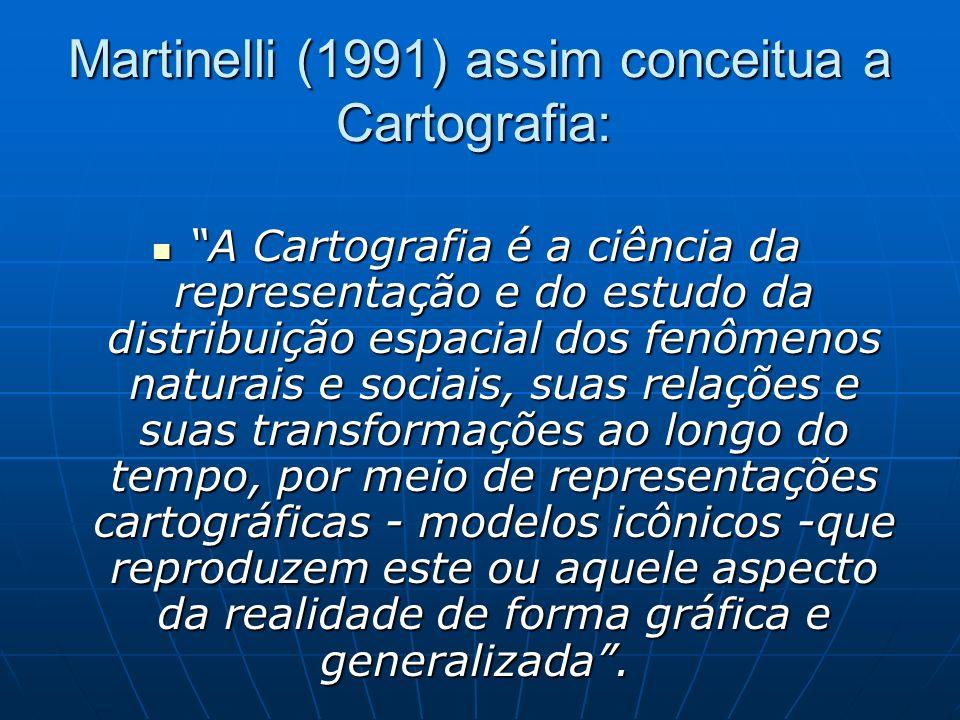 Martinelli (1991) assim conceitua a Cartografia: A Cartografia é a ciência da representação e do estudo da distribuição espacial dos fenômenos naturai