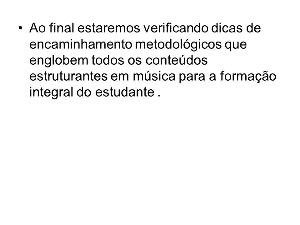 Ao final estaremos verificando dicas de encaminhamento metodológicos que englobem todos os conteúdos estruturantes em música para a formação integral