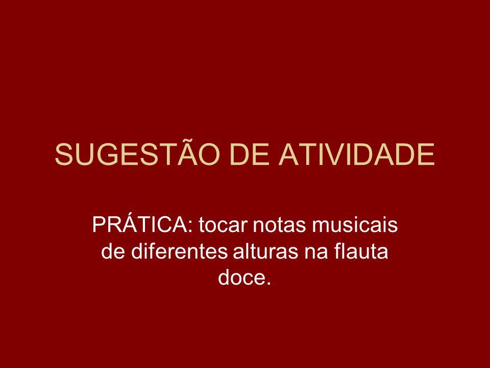 SUGESTÃO DE ATIVIDADE PRÁTICA: tocar notas musicais de diferentes alturas na flauta doce.