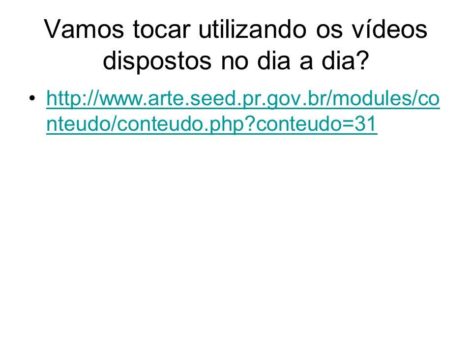 Vamos tocar utilizando os vídeos dispostos no dia a dia? http://www.arte.seed.pr.gov.br/modules/co nteudo/conteudo.php?conteudo=31http://www.arte.seed