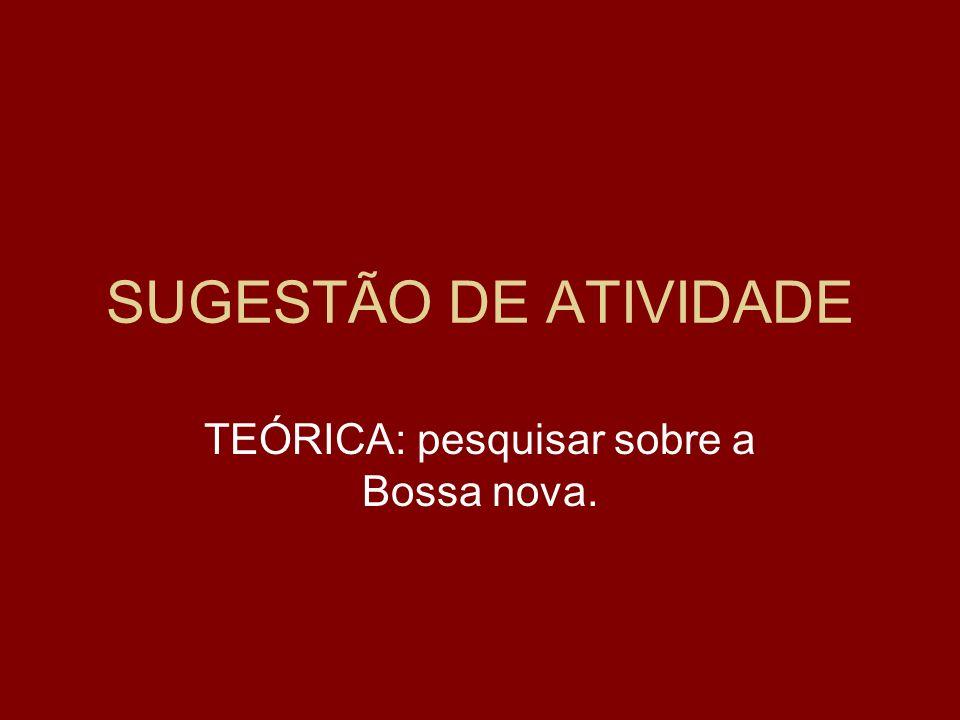 SUGESTÃO DE ATIVIDADE TEÓRICA: pesquisar sobre a Bossa nova.