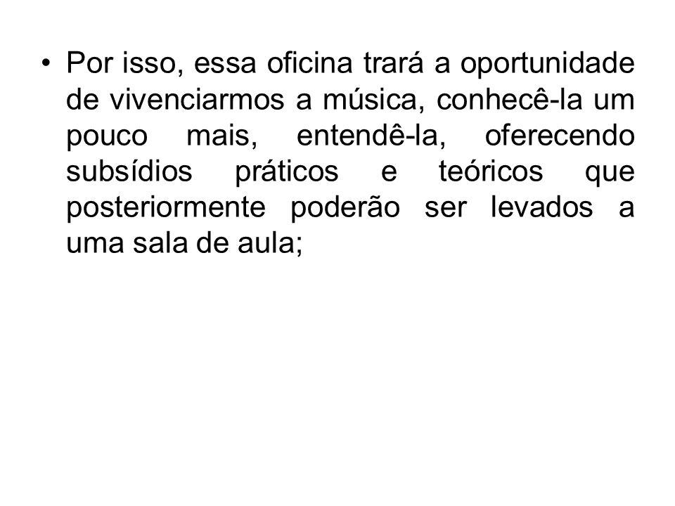 Por isso, essa oficina trará a oportunidade de vivenciarmos a música, conhecê-la um pouco mais, entendê-la, oferecendo subsídios práticos e teóricos q