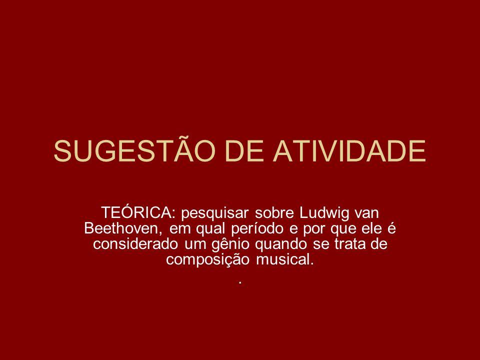 SUGESTÃO DE ATIVIDADE TEÓRICA: pesquisar sobre Ludwig van Beethoven, em qual período e por que ele é considerado um gênio quando se trata de composiçã
