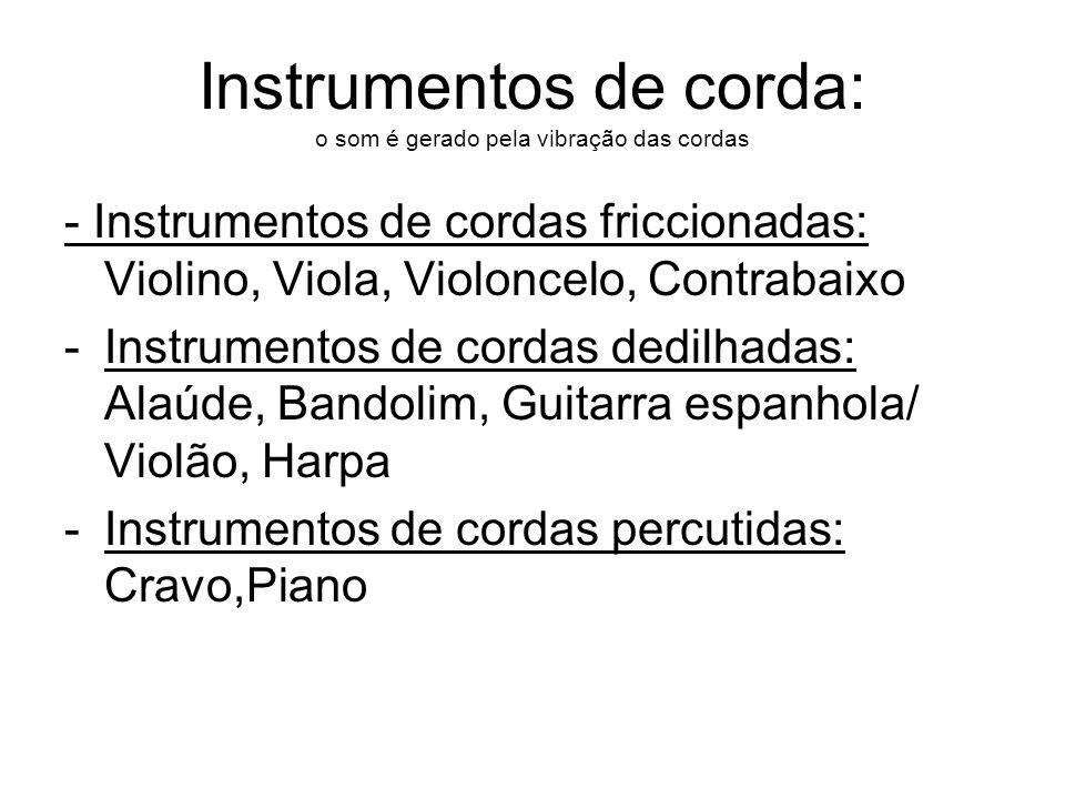 Instrumentos de corda: o som é gerado pela vibração das cordas - Instrumentos de cordas friccionadas: Violino, Viola, Violoncelo, Contrabaixo -Instrum