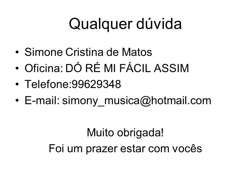 Qualquer dúvida Simone Cristina de Matos Oficina: DÓ RÉ MI FÁCIL ASSIM Telefone:99629348 E-mail: simony_musica@hotmail.com Muito obrigada! Foi um praz