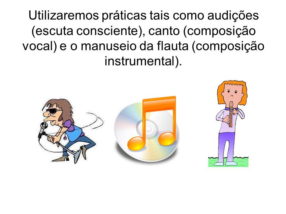 Utilizaremos práticas tais como audições (escuta consciente), canto (composição vocal) e o manuseio da flauta (composição instrumental).