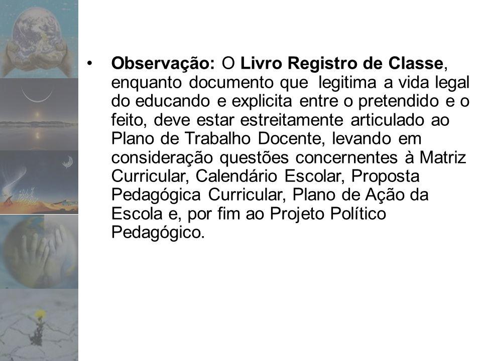 Observação: O Livro Registro de Classe, enquanto documento que legitima a vida legal do educando e explicita entre o pretendido e o feito, deve estar