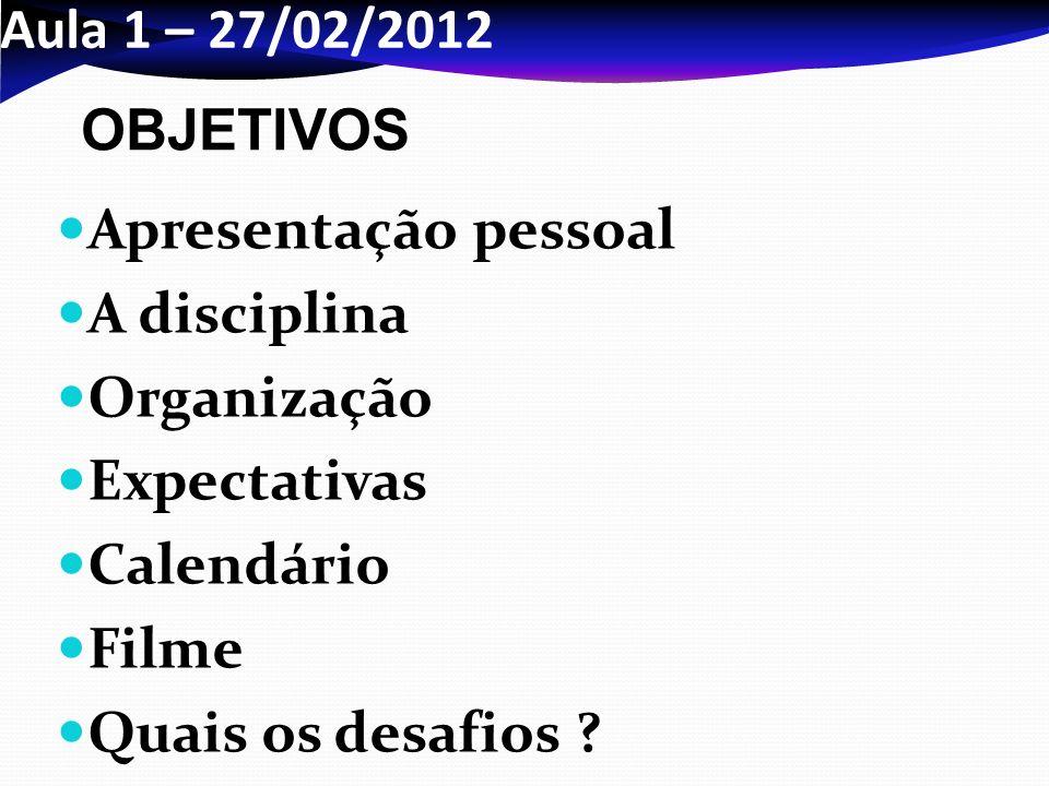 Aula 1 – 27/02/2012 Apresentação pessoal A disciplina Organização Expectativas Calendário Filme Quais os desafios ? OBJETIVOS