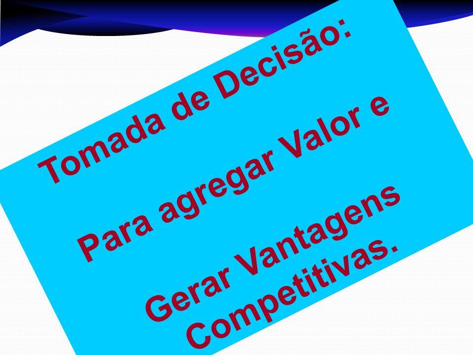 Tomada de Decisão: Para agregar Valor e Gerar Vantagens Competitivas.